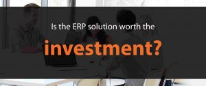 Is the ERP solution worth the investment